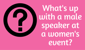 What's Up With A Male Speaker at a Women's Event??
